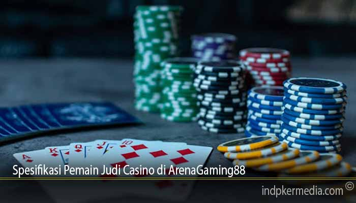 Spesifikasi Pemain Judi Casino di ArenaGaming88