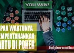 Paham Kapan Waktunya untuk Bertahan Dalam Poker Online